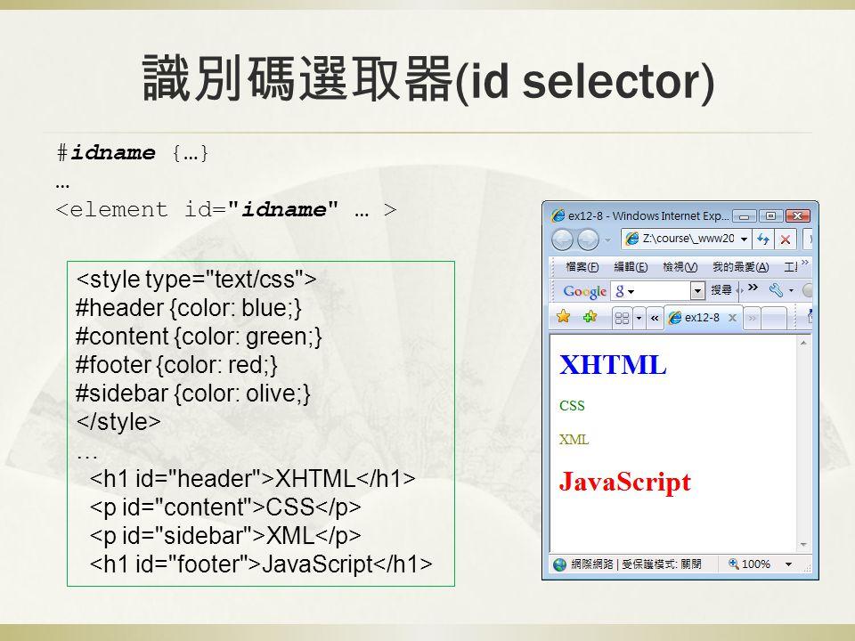 識別碼選取器 (id selector) #idname {…} … #header {color: blue;} #content {color: green;} #footer {color: red;} #sidebar {color: olive;} … XHTML CSS XML JavaScript