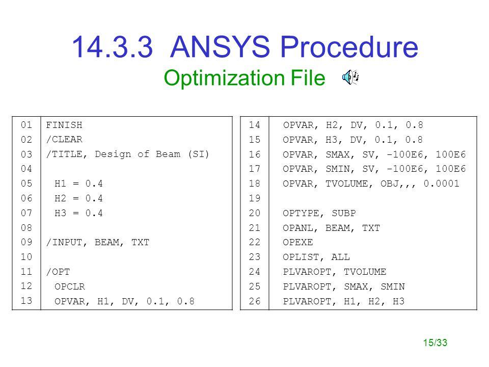 15/33 14.3.3 ANSYS Procedure Optimization File 01 02 03 04 05 06 07 08 09 10 11 12 13 FINISH /CLEAR /TITLE, Design of Beam (SI) H1 = 0.4 H2 = 0.4 H3 = 0.4 /INPUT, BEAM, TXT /OPT OPCLR OPVAR, H1, DV, 0.1, 0.8 14 15 16 17 18 19 20 21 22 23 24 25 26 OPVAR, H2, DV, 0.1, 0.8 OPVAR, H3, DV, 0.1, 0.8 OPVAR, SMAX, SV, -100E6, 100E6 OPVAR, SMIN, SV, -100E6, 100E6 OPVAR, TVOLUME, OBJ,,, 0.0001 OPTYPE, SUBP OPANL, BEAM, TXT OPEXE OPLIST, ALL PLVAROPT, TVOLUME PLVAROPT, SMAX, SMIN PLVAROPT, H1, H2, H3