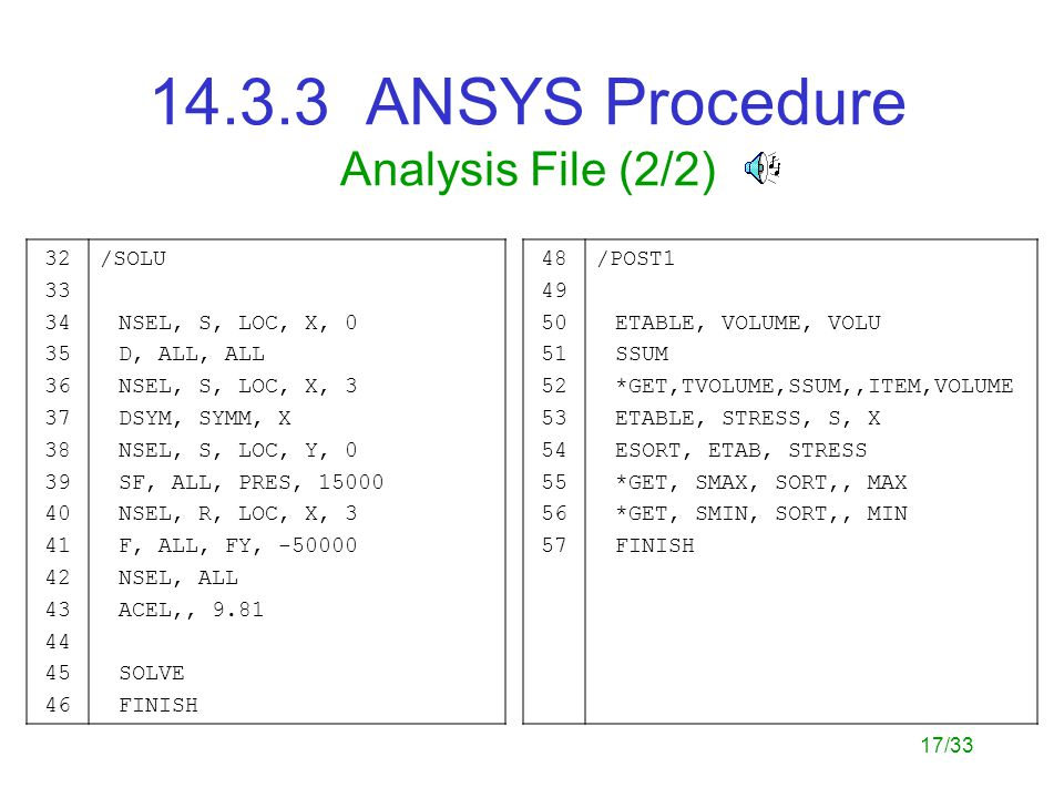 17/33 14.3.3 ANSYS Procedure Analysis File (2/2) 32 33 34 35 36 37 38 39 40 41 42 43 44 45 46 /SOLU NSEL, S, LOC, X, 0 D, ALL, ALL NSEL, S, LOC, X, 3 DSYM, SYMM, X NSEL, S, LOC, Y, 0 SF, ALL, PRES, 15000 NSEL, R, LOC, X, 3 F, ALL, FY, -50000 NSEL, ALL ACEL,, 9.81 SOLVE FINISH 48 49 50 51 52 53 54 55 56 57 /POST1 ETABLE, VOLUME, VOLU SSUM *GET,TVOLUME,SSUM,,ITEM,VOLUME ETABLE, STRESS, S, X ESORT, ETAB, STRESS *GET, SMAX, SORT,, MAX *GET, SMIN, SORT,, MIN FINISH