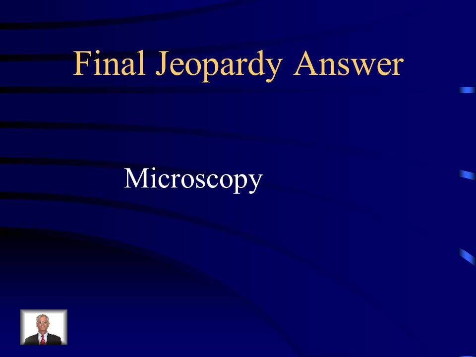 Final Jeopardy Using a microscope to investigate the microscopic world
