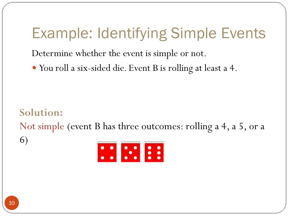 Example: Identifying Simple Events 10 Determine whether the event is simple or not. You roll a six-sided die. Event B is rolling at least a 4. Solutio