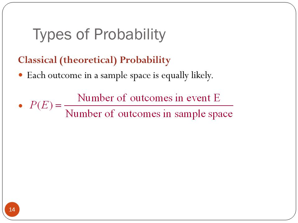 Types of Probability 14 Classical (theoretical) Probability Each outcome in a sample space is equally likely.