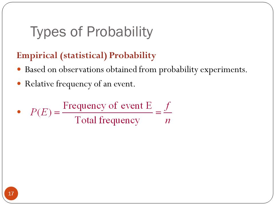 Types of Probability 17 Empirical (statistical) Probability Based on observations obtained from probability experiments. Relative frequency of an even