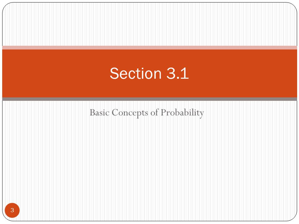 Section 3.1 Objectives 4 Identify the sample space of a probability experiment Identify simple events Use the Fundamental Counting Principle Distinguish among classical probability, empirical probability, and subjective probability Determine the probability of the complement of an event Use a tree diagram and the Fundamental Counting Principle to find probabilities