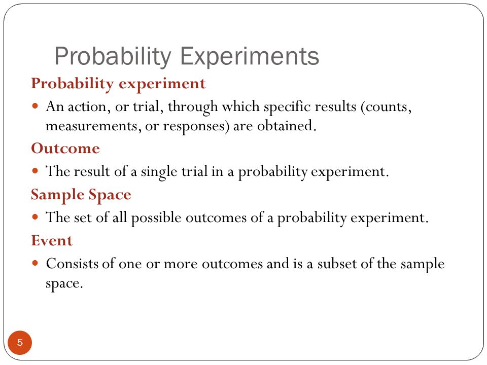 Probability Experiments 5 Probability experiment An action, or trial, through which specific results (counts, measurements, or responses) are obtained