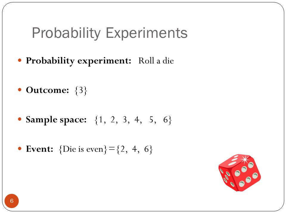 Example: Identifying the Sample Space 7 A probability experiment consists of tossing a coin and then rolling a six-sided die.