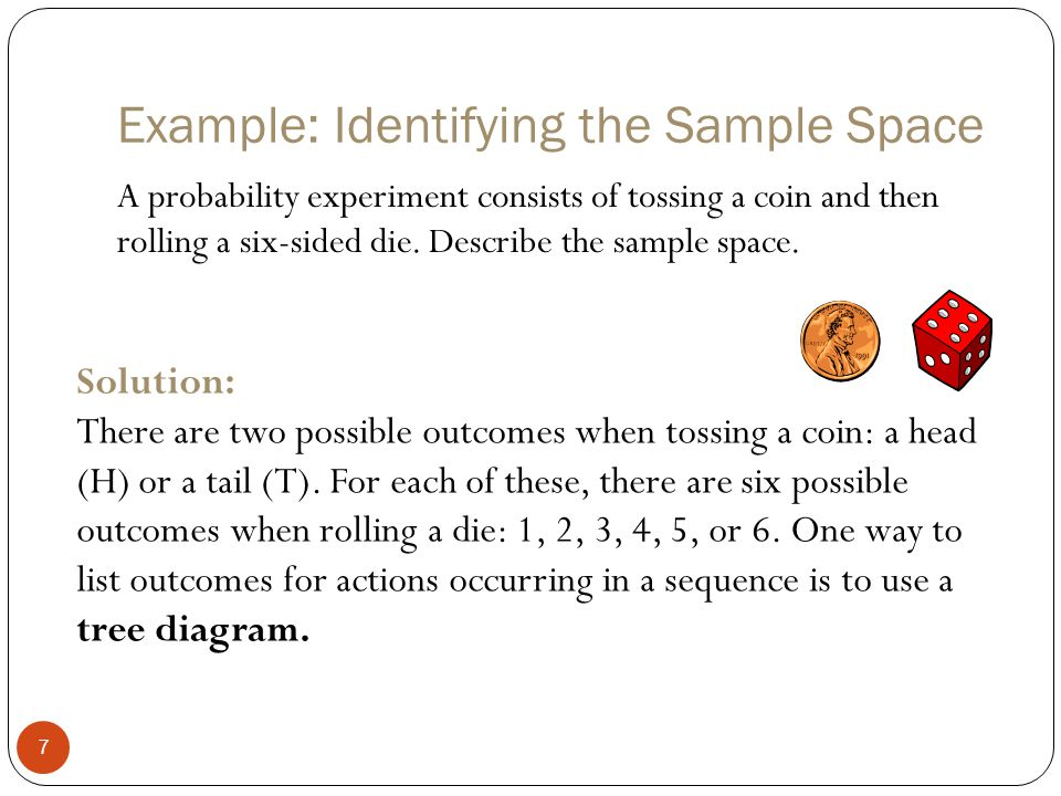 Solution: Identifying the Sample Space 8 Tree diagram: H1 H2 H3 H4 H5 H6 T1 T2 T3 T4 T5 T6 The sample space has 12 outcomes: {H1, H2, H3, H4, H5, H6, T1, T2, T3, T4, T5, T6}