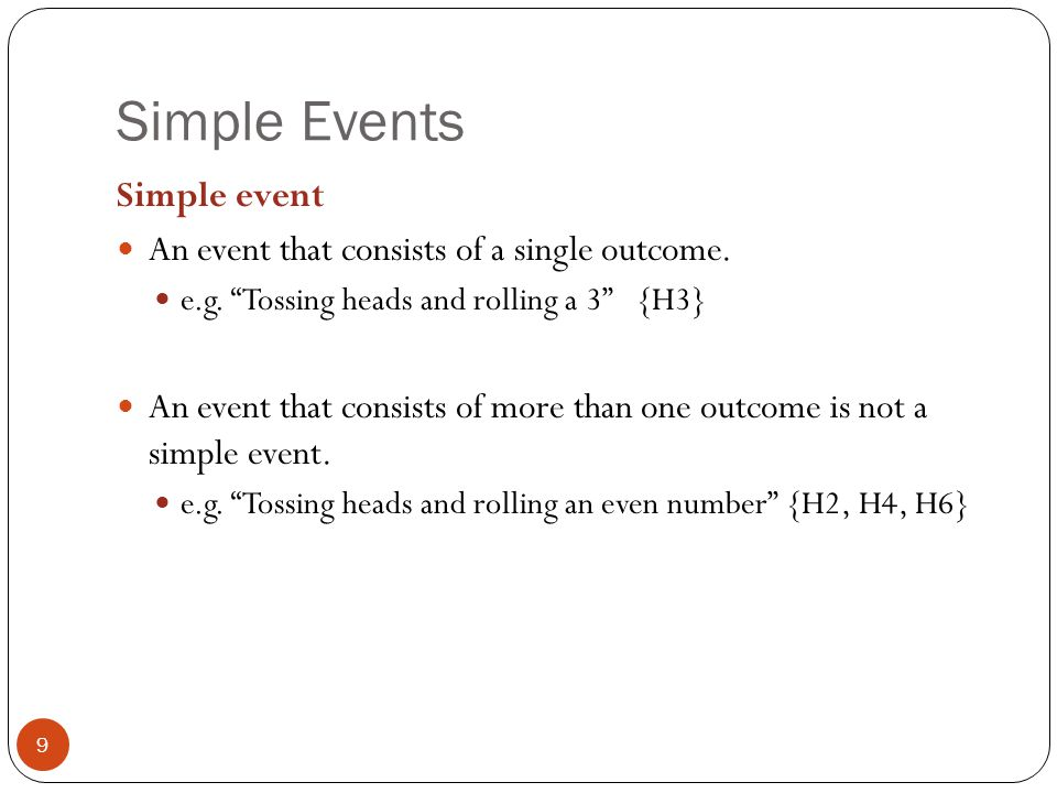 """Simple Events 9 Simple event An event that consists of a single outcome. e.g. """"Tossing heads and rolling a 3"""" {H3} An event that consists of more than"""