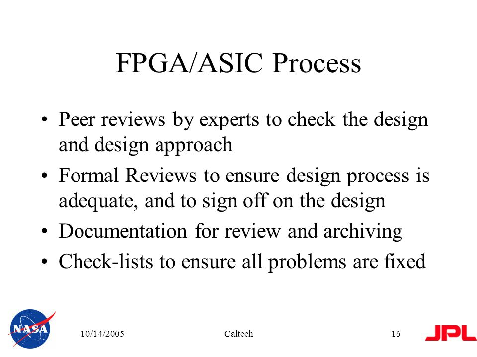 10/14/2005Caltech16 FPGA/ASIC Process Peer reviews by experts to check the design and design approach Formal Reviews to ensure design process is adequate, and to sign off on the design Documentation for review and archiving Check-lists to ensure all problems are fixed