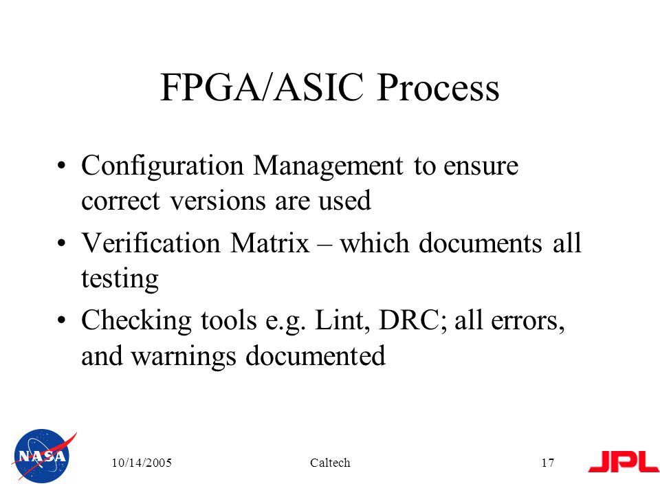 10/14/2005Caltech17 FPGA/ASIC Process Configuration Management to ensure correct versions are used Verification Matrix – which documents all testing Checking tools e.g.