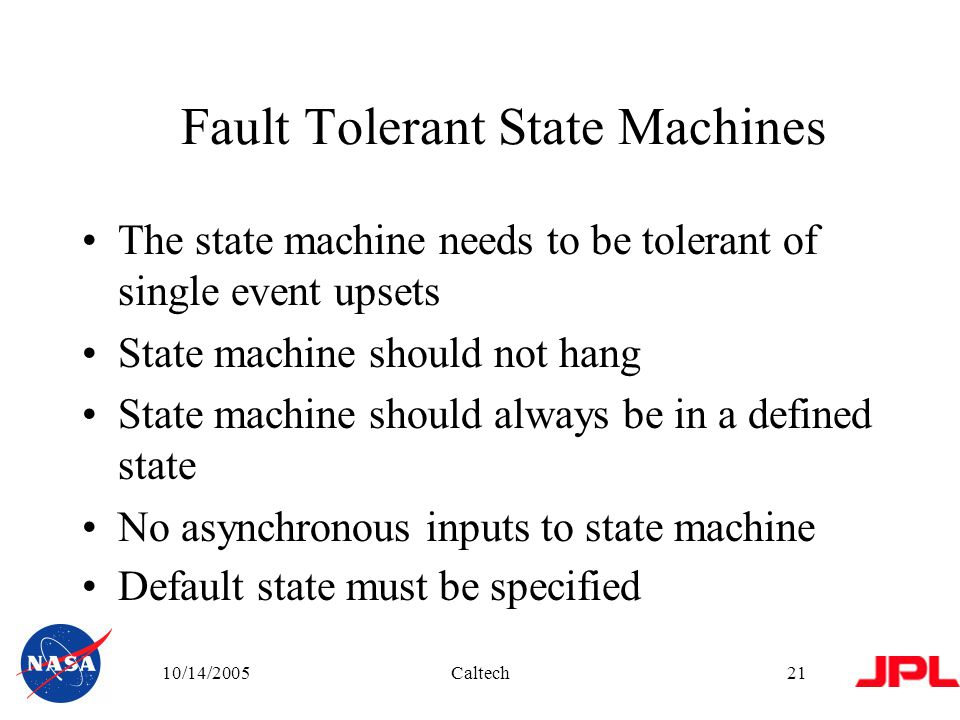 10/14/2005Caltech21 Fault Tolerant State Machines The state machine needs to be tolerant of single event upsets State machine should not hang State machine should always be in a defined state No asynchronous inputs to state machine Default state must be specified