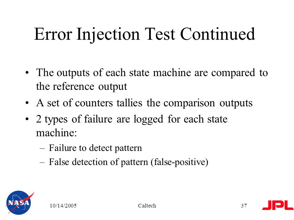 10/14/2005Caltech37 Error Injection Test Continued The outputs of each state machine are compared to the reference output A set of counters tallies the comparison outputs 2 types of failure are logged for each state machine: –Failure to detect pattern –False detection of pattern (false-positive)