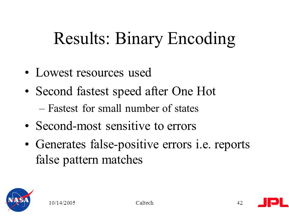 10/14/2005Caltech42 Results: Binary Encoding Lowest resources used Second fastest speed after One Hot –Fastest for small number of states Second-most sensitive to errors Generates false-positive errors i.e.