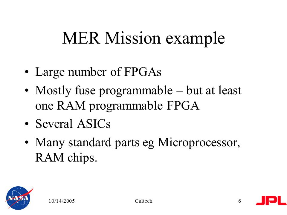10/14/2005Caltech6 MER Mission example Large number of FPGAs Mostly fuse programmable – but at least one RAM programmable FPGA Several ASICs Many standard parts eg Microprocessor, RAM chips.