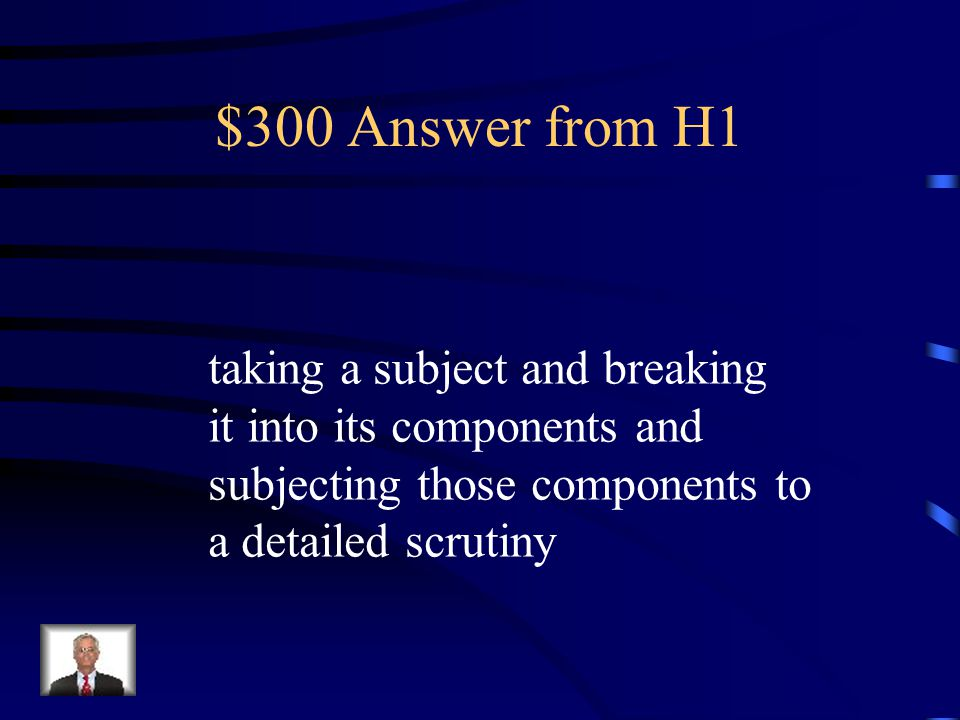 $300 Answer from H1 taking a subject and breaking it into its components and subjecting those components to a detailed scrutiny