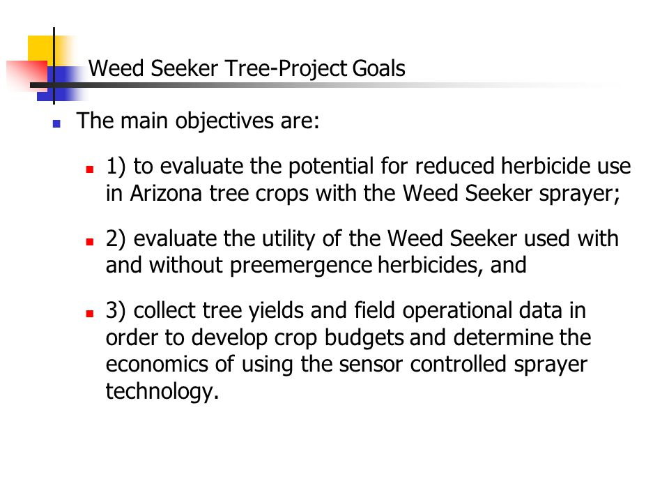 Weed Seeker Tree-Project Goals The main objectives are: 1) to evaluate the potential for reduced herbicide use in Arizona tree crops with the Weed Seeker sprayer; 2) evaluate the utility of the Weed Seeker used with and without preemergence herbicides, and 3) collect tree yields and field operational data in order to develop crop budgets and determine the economics of using the sensor controlled sprayer technology.