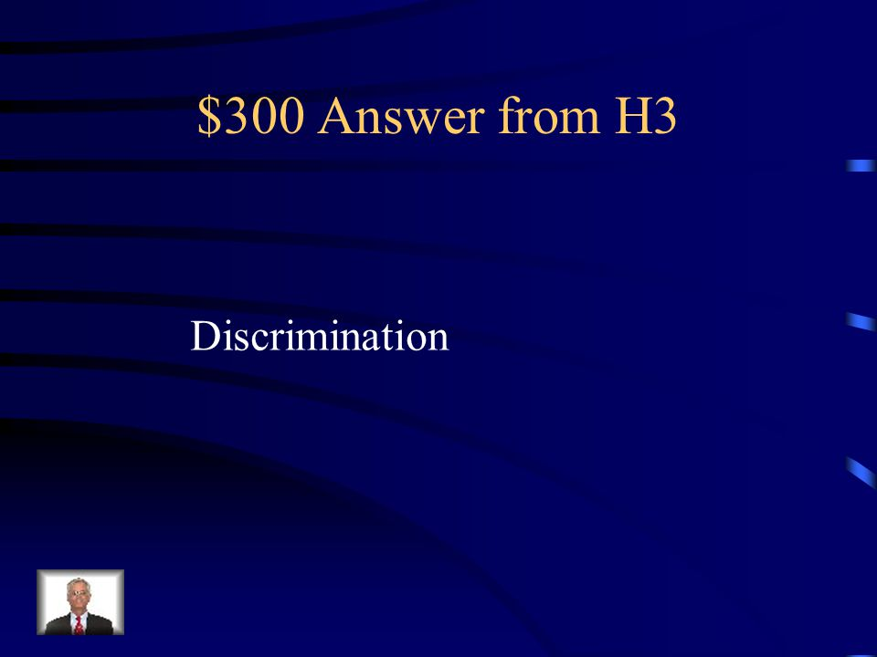 $300 Question from H3 An action or behaviour against someone because of their ethnicity, religion, skin colour, gender, age