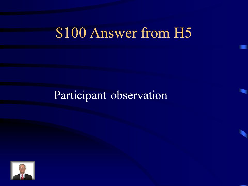 $100 Question from H5 The type of research used by anthropologists