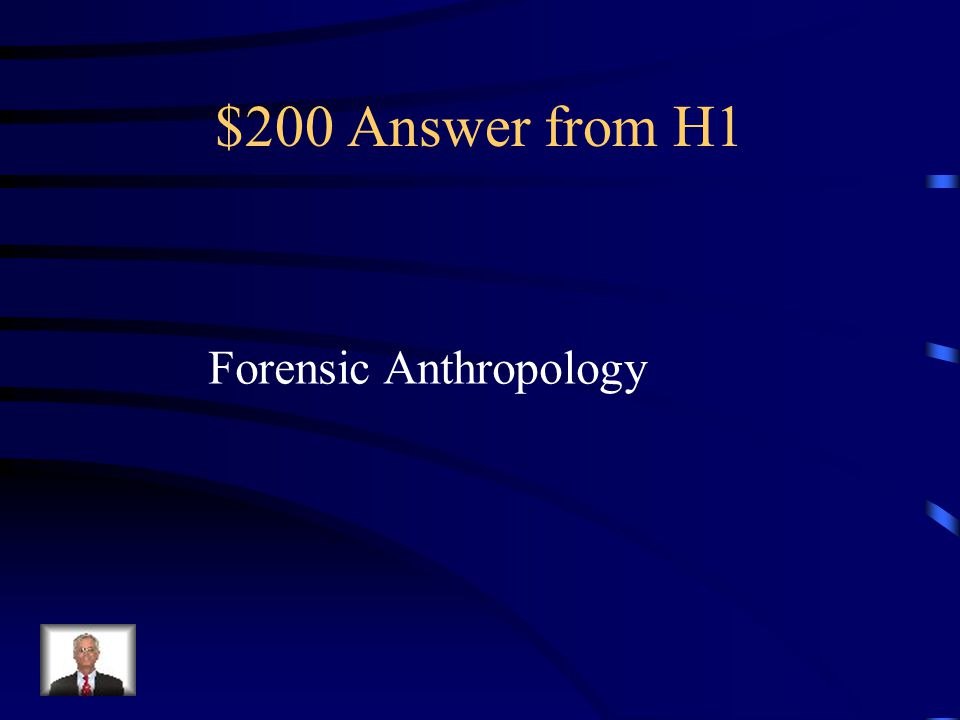 $200 Question from H1 One area of anthropology that investigates a crime scene such as blood splatters, fingerprints and handwriting