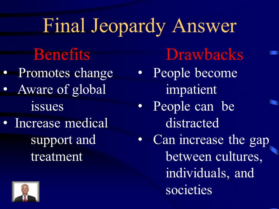 Final Jeopardy Give three benefits and drawbacks to technology