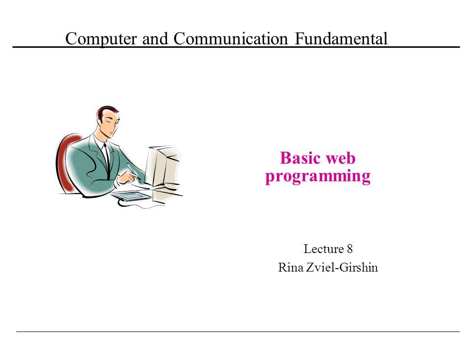 Computer and Communication Fundamental Basic web programming Lecture 8 Rina Zviel-Girshin