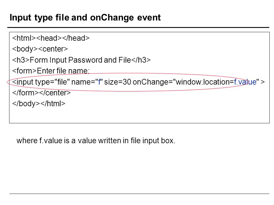 Input type file and onChange event Form Input Password and File Enter file name: where f.value is a value written in file input box.
