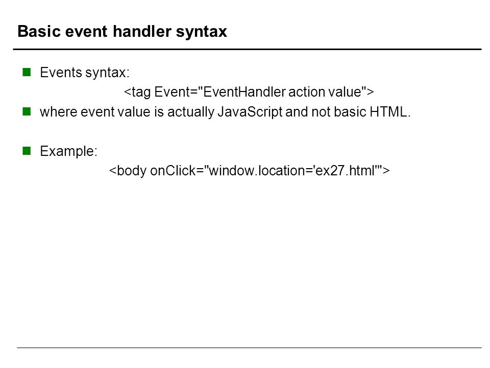 Basic event handler syntax Events syntax: where event value is actually JavaScript and not basic HTML. Example: