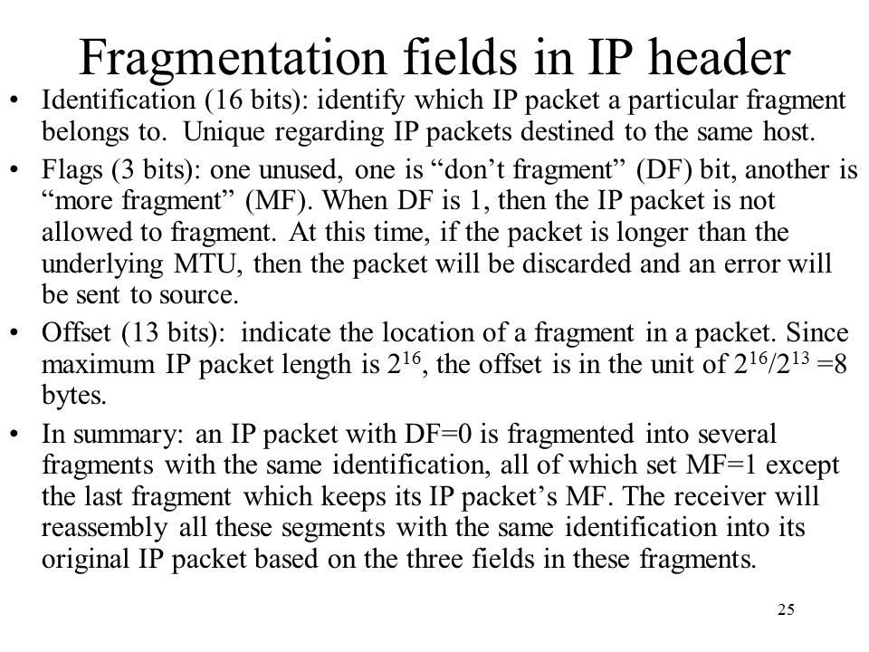 25 Fragmentation fields in IP header Identification (16 bits): identify which IP packet a particular fragment belongs to. Unique regarding IP packets