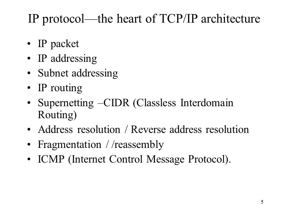 5 IP protocol—the heart of TCP/IP architecture IP packet IP addressing Subnet addressing IP routing Supernetting –CIDR (Classless Interdomain Routing)