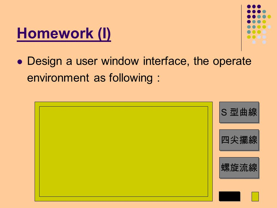 Homework (I) Design a user window interface, the operate environment as following : S 型曲線 四尖擺線 螺旋流線 1