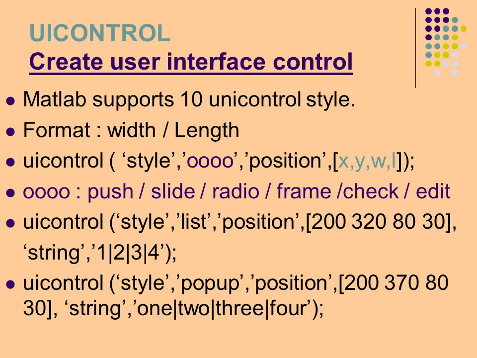 Uicontrol – CHECK/RADIO pos4=[450,20,80,20]; h4=uicontrol( style , check , string , Grid on , position ,pos4, value ,0); set(h4, callback ,'sub_4 ); sub_4: switch get(h4, value ) case 0 grid off; case 1 grid on; end