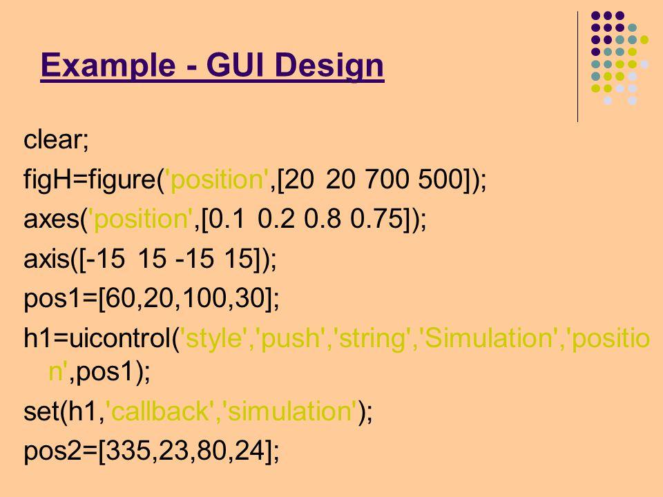 Example - GUI Design h2=uicontrol( style , popupmenu , tag , UI9 , string , Skew|Gradient|Chain| , position ,pos2); pos3=[175,20,50,30]; h3=uicontrol( style , push , string , Clear , position ,p os3); set(h3, callback , mr_parking ); pos4=[240,20,80,30]; h4=uicontrol( style , push , string , Response , positi on ,pos4) set(h4, callback , responsefig );