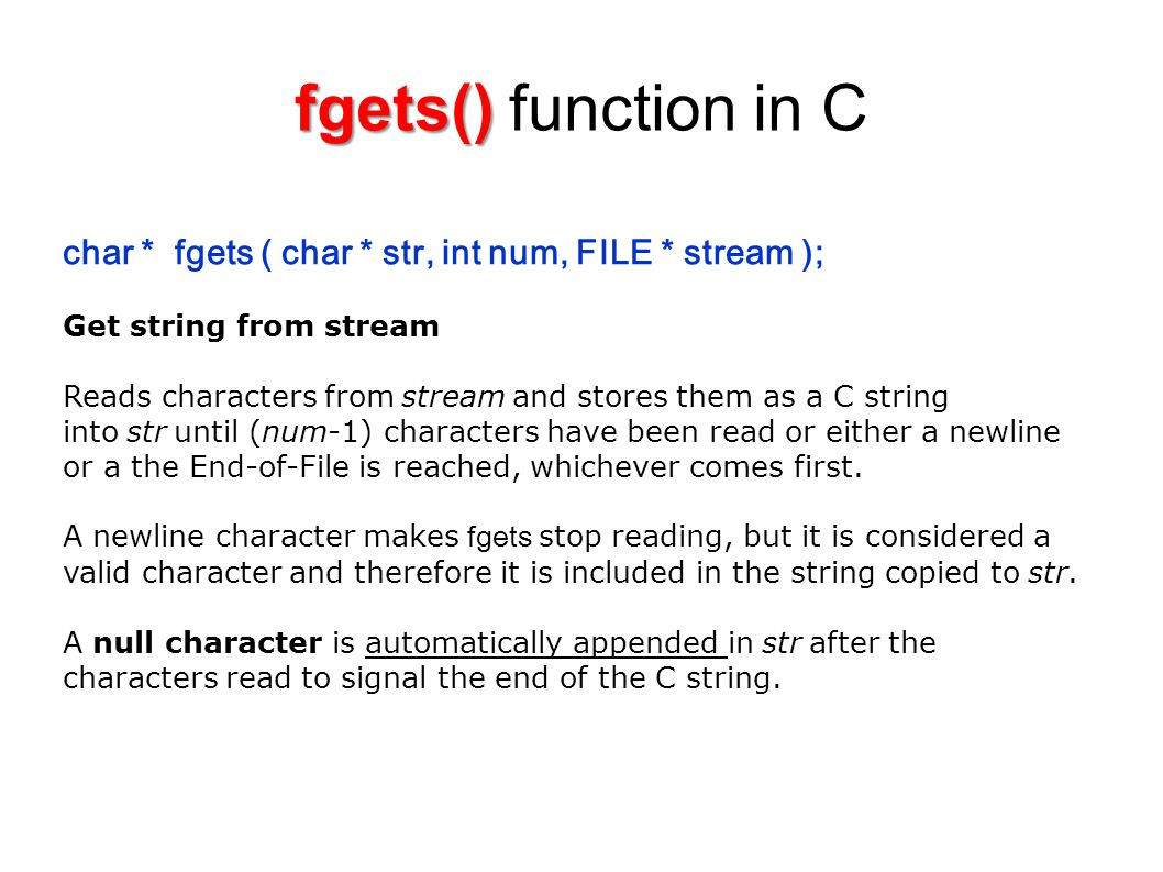 char * fgets ( char * str, int num, FILE * stream ); Get string from stream Reads characters from stream and stores them as a C string into str until