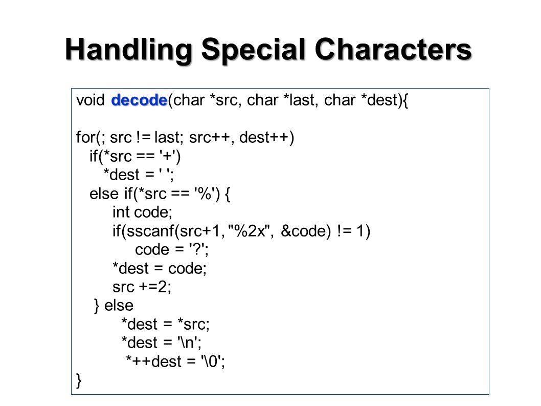 Handling Special Characters decode void decode(char *src, char *last, char *dest){ for(; src != last; src++, dest++) if(*src == + ) *dest = ; else if(*src == % ) { int code; if(sscanf(src+1, %2x , &code) != 1) code = ; *dest = code; src +=2; } else *dest = *src; *dest = \n ; *++dest = \0 ; }