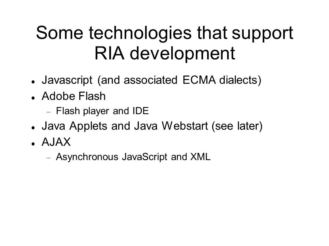 Some technologies that support RIA development Javascript (and associated ECMA dialects) Adobe Flash  Flash player and IDE Java Applets and Java Webs