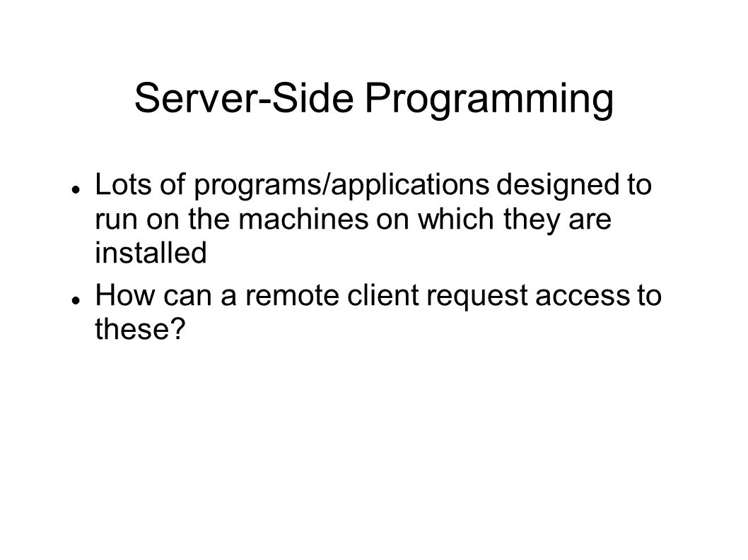 Server-Side Programming Lots of programs/applications designed to run on the machines on which they are installed How can a remote client request acce