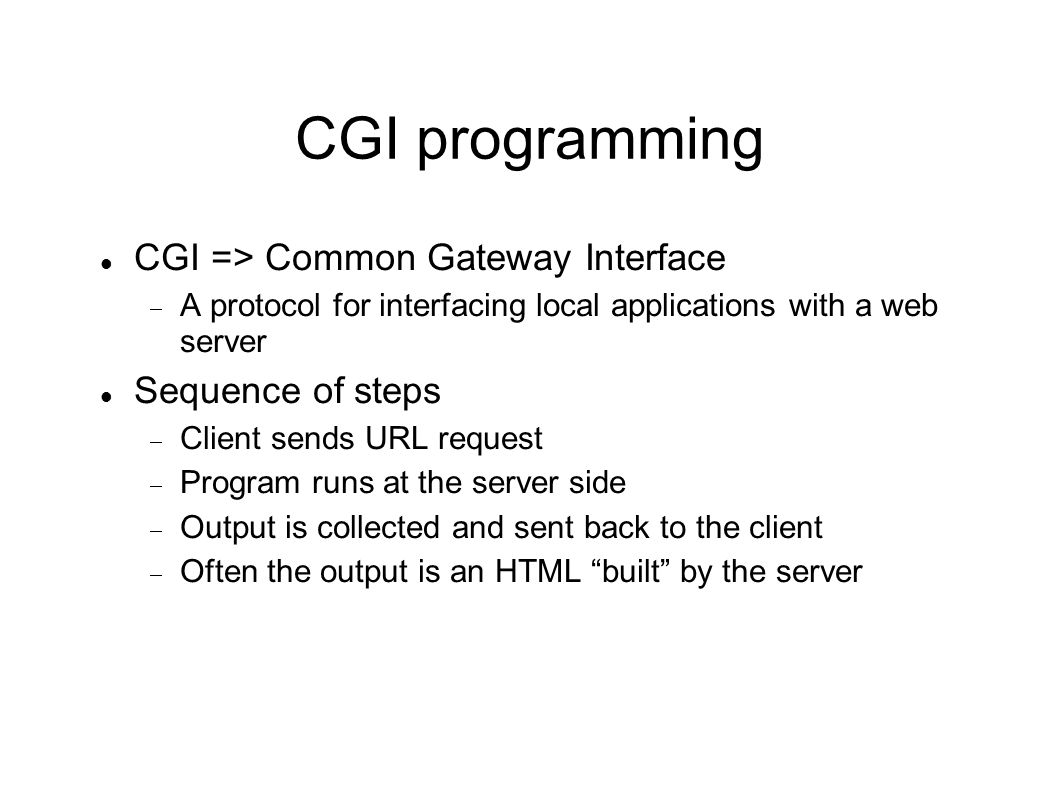 CGI programming CGI => Common Gateway Interface  A protocol for interfacing local applications with a web server Sequence of steps  Client sends URL
