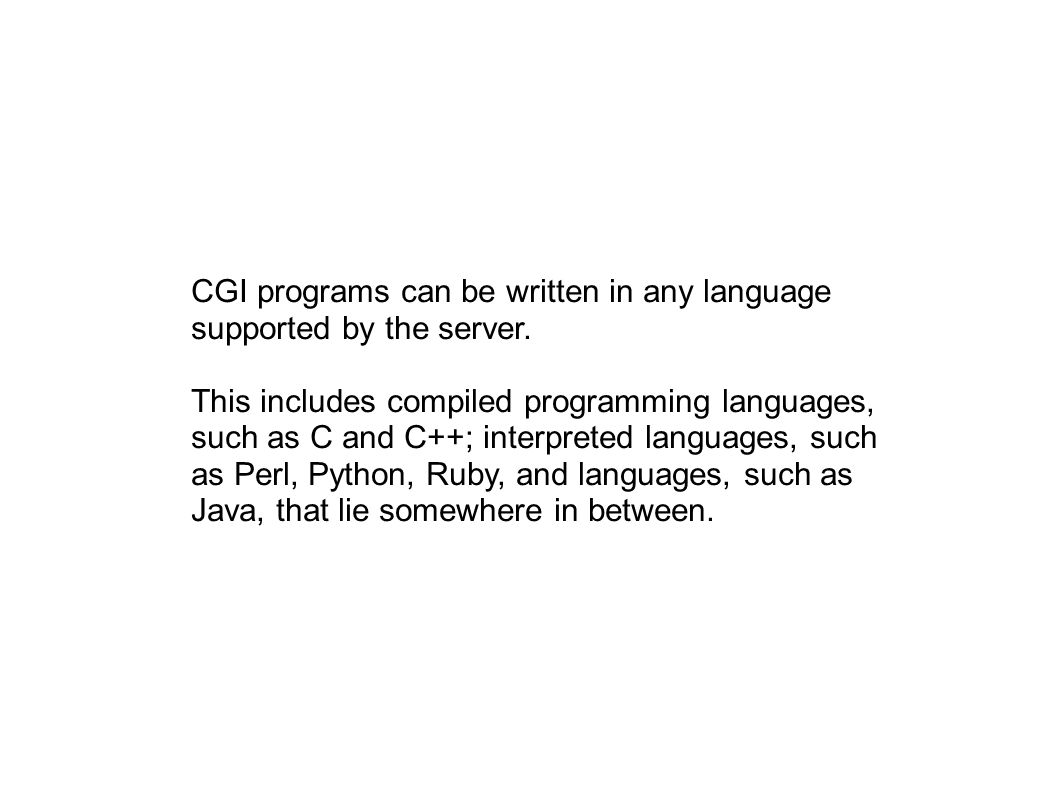 CGI programs can be written in any language supported by the server. This includes compiled programming languages, such as C and C++; interpreted lang