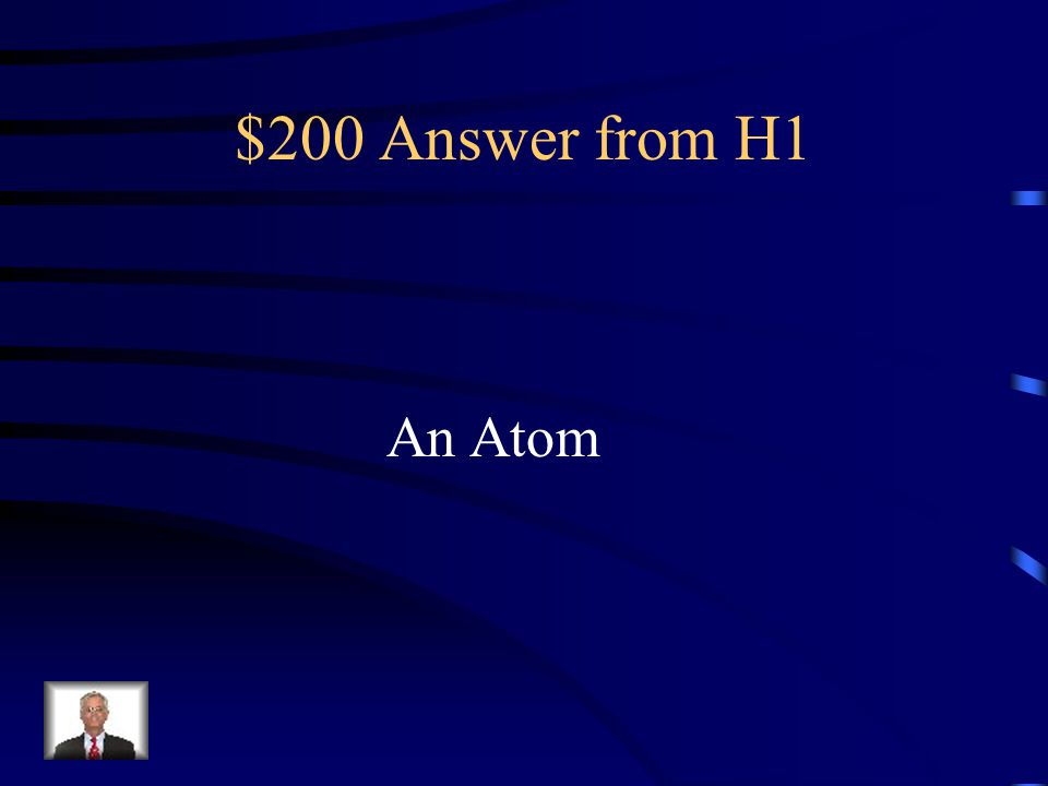 $200 Question from H1 What is the smallest unit of matter & cannot be broken down chemically?