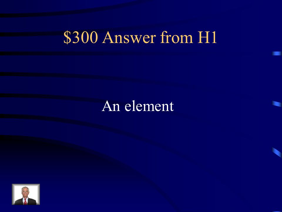 $300 Question from H1 What is a substance made up of only of atoms with the same # of protons?