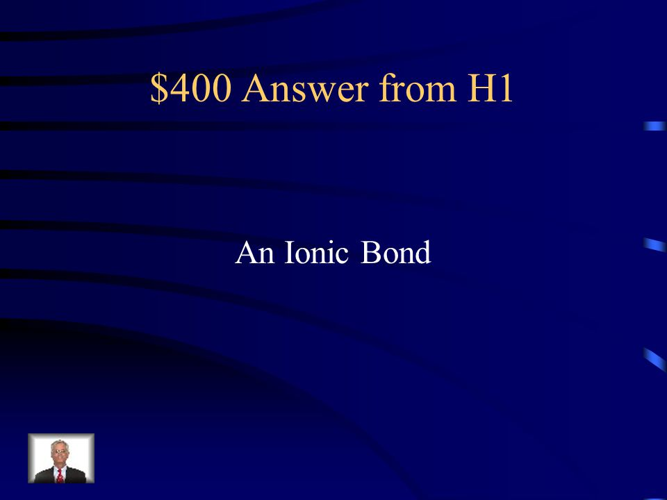 $400 Question from H1 What kind of bond shows electrons being gained or lost by another atom?
