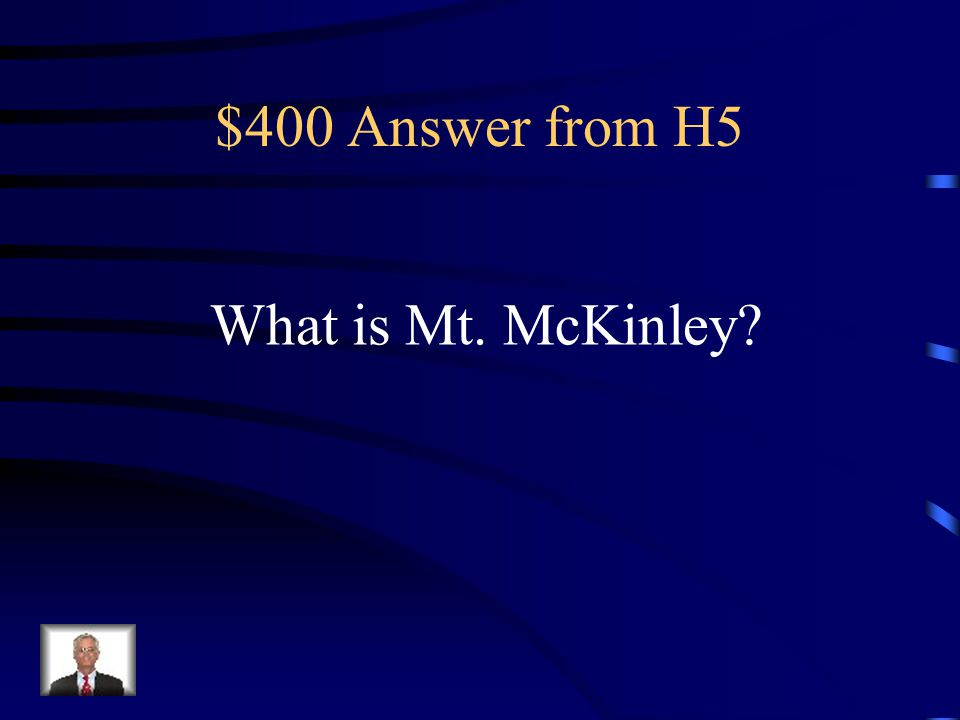 $400 Question from H5 I am the highest mountain in North America.
