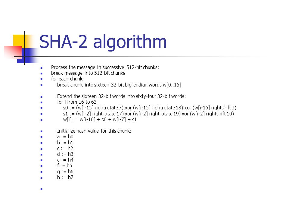 SHA-2 algorithm Process the message in successive 512-bit chunks: break message into 512-bit chunks for each chunk break chunk into sixteen 32-bit big