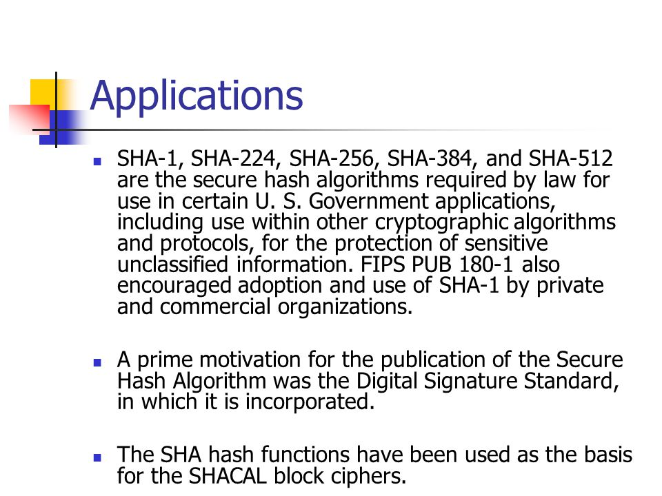 Applications SHA-1, SHA-224, SHA-256, SHA-384, and SHA-512 are the secure hash algorithms required by law for use in certain U. S. Government applicat