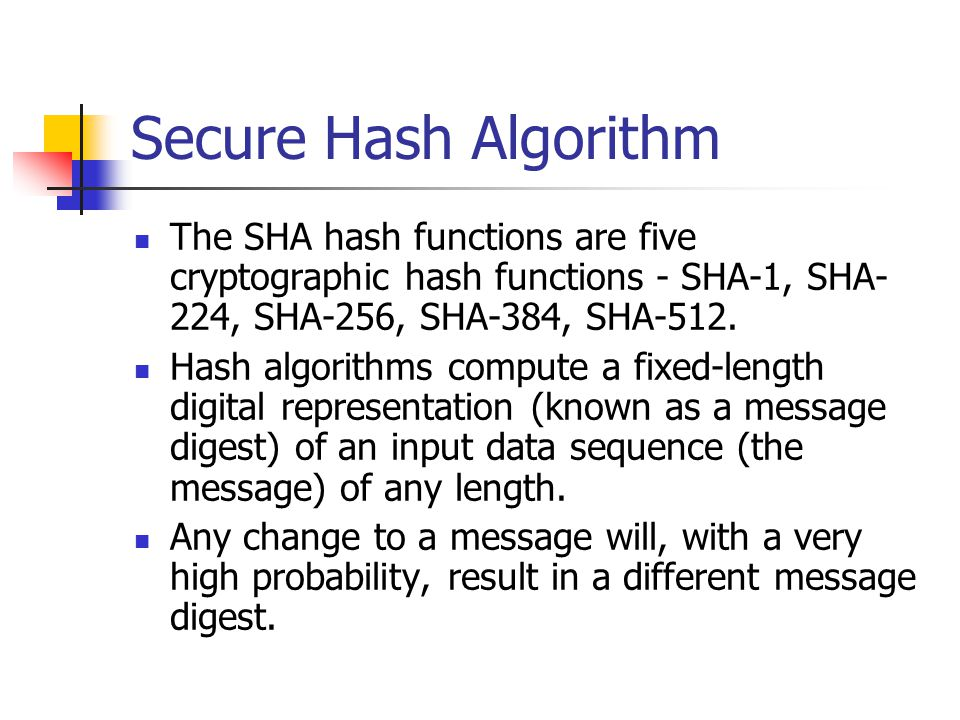 Secure Hash Algorithm The SHA hash functions are five cryptographic hash functions - SHA-1, SHA- 224, SHA-256, SHA-384, SHA-512. Hash algorithms compu
