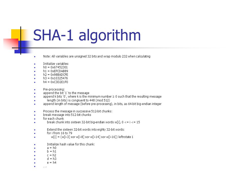 SHA-1 algorithm Note: All variables are unsigned 32 bits and wrap modulo 232 when calculating Initialize variables: h0 = 0x67452301 h1 = 0xEFCDAB89 h2