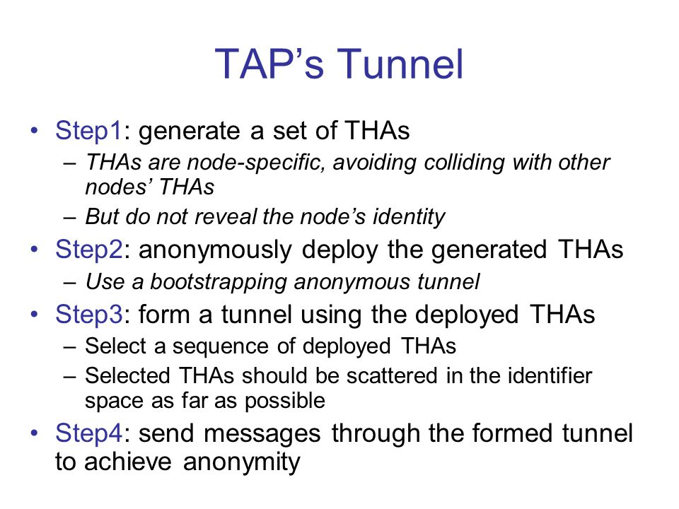 TAP's Tunnel Step1: generate a set of THAs –THAs are node-specific, avoiding colliding with other nodes' THAs –But do not reveal the node's identity Step2: anonymously deploy the generated THAs –Use a bootstrapping anonymous tunnel Step3: form a tunnel using the deployed THAs –Select a sequence of deployed THAs –Selected THAs should be scattered in the identifier space as far as possible Step4: send messages through the formed tunnel to achieve anonymity