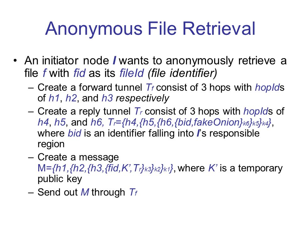 Anonymous File Retrieval An initiator node I wants to anonymously retrieve a file f with fid as its fileId (file identifier) –Create a forward tunnel T f consist of 3 hops with hopIds of h1, h2, and h3 respectively –Create a reply tunnel T r consist of 3 hops with hopIds of h4, h5, and h6, T r ={h4,{h5,{h6,{bid,fakeOnion} k6 } k5 } k4 }, where bid is an identifier falling into I's responsible region –Create a message M={h1,{h2,{h3,{fid,K',T r } k3 } k2 } k1 }, where K' is a temporary public key –Send out M through T f