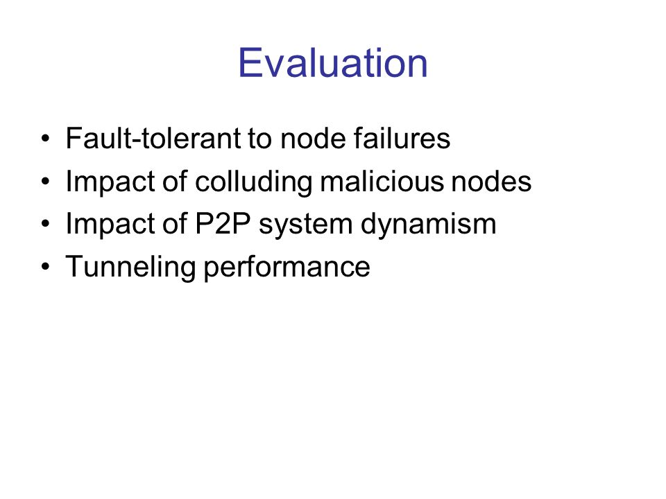 Evaluation Fault-tolerant to node failures Impact of colluding malicious nodes Impact of P2P system dynamism Tunneling performance