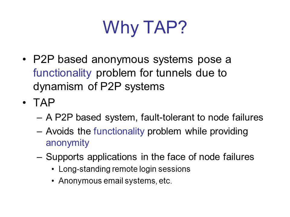 Design of TAP Goal: to strike a balance point between functionality and anonymity in dynamic P2P systems Two infrastructures TAP relies on: –P2P (secure) routing infrastructure (a message could be securely routed to a destination node in the case that a fraction of nodes are malicious) –P2P replication mechanism (k replicas for each data item are stored on k different nodes)
